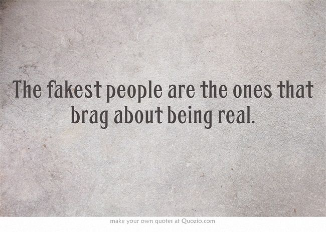 The Fakest People Are The Ones That Brag About Being Real Fake People Quotes Words Own Quotes