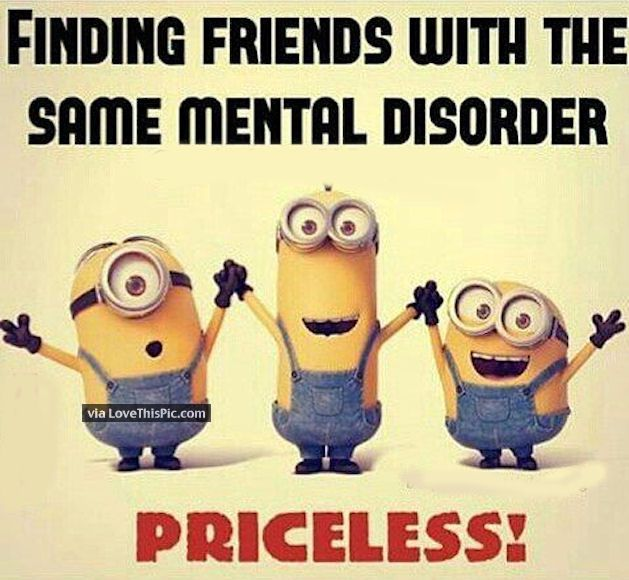 Finding Friends With The Same Mental Disorder Friends Funny Friends Quotes Funny Minions