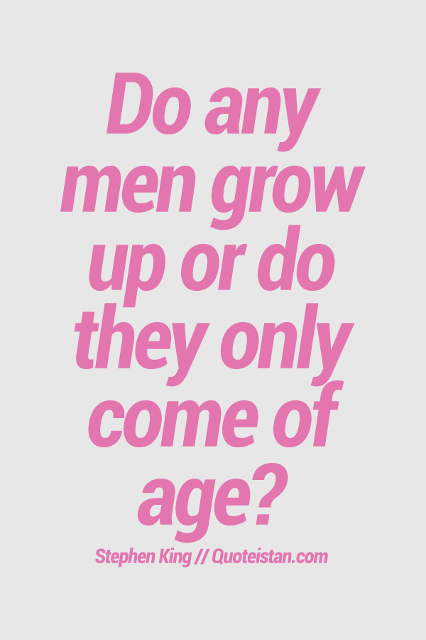 Do Any Men Grow Up Or Do They Only Come Of Age Age Quotes
