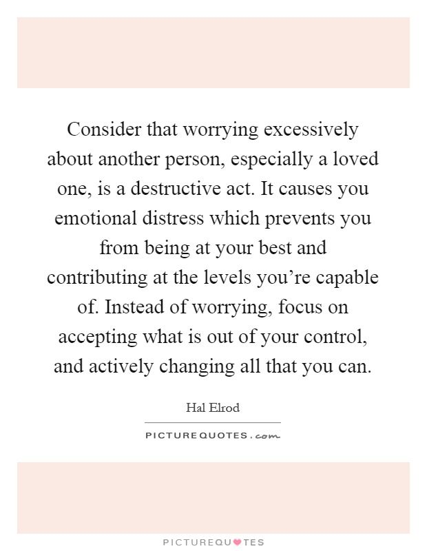 Consider That Worrying Excessively About Another Person Especially A Loved One Is A Destructive Act It Causes You Emotiona Worry Quotes Acting Quotes Quotes