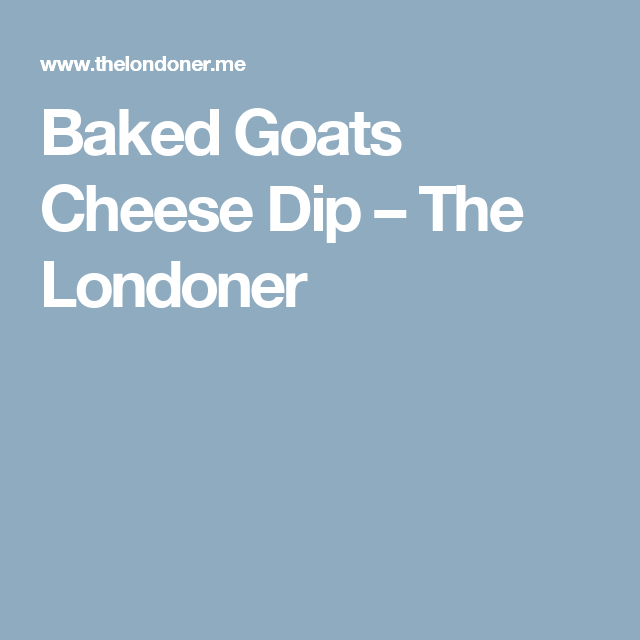 Baked Goats Cheese Dip – The Londoner