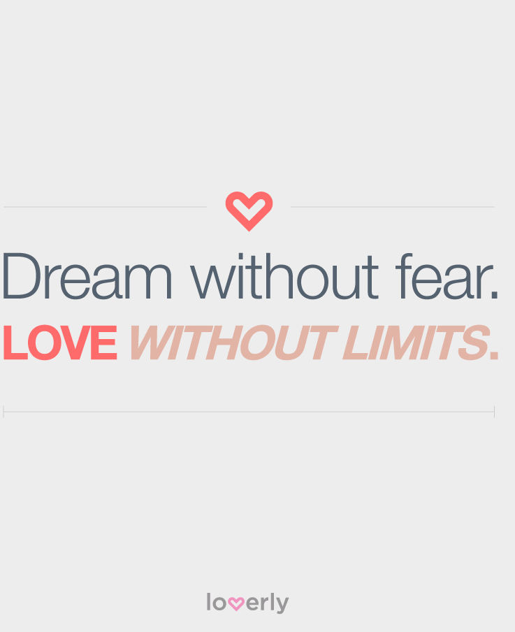 """""""Dream without fear. Love without limits."""""""