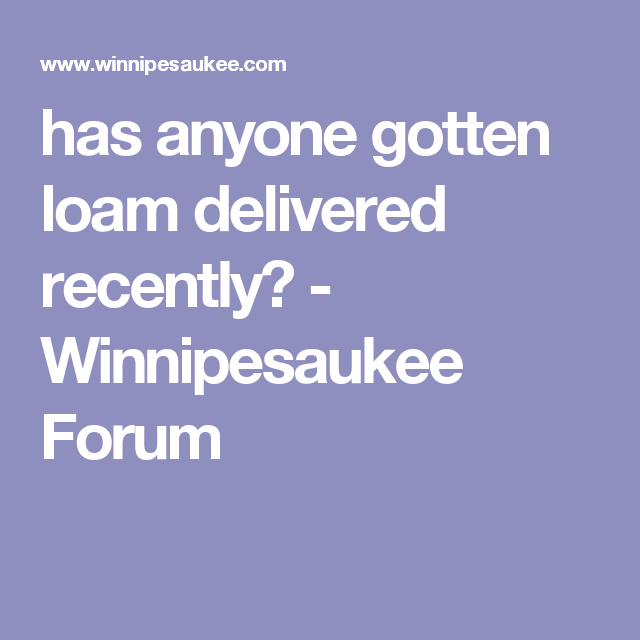 has anyone gotten loam delivered recently? - Winnipesaukee Forum