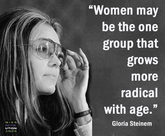 """Women may be the one group that grows more radical with age."" Gloria Steinem…"