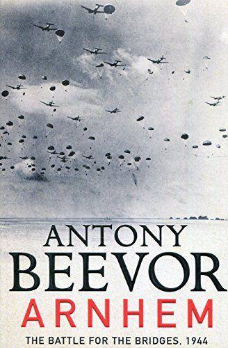 Arnhem The Battle for the Bridges 1944 The Sunday Times No 1 Bestseller The Last German Victory