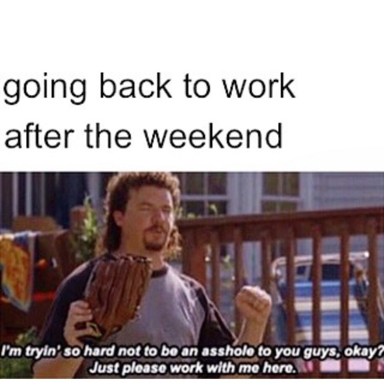 Going Back To Work After The Weekend Work Humor Funny Quotes Work Memes