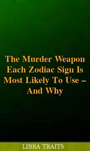 The Murder Weapon Each Zodiac Sign Is Most Likely To Use — And Why