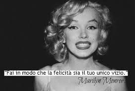 Fai in modo che la felicità sia il tuo unico vizio. Marilyn Monroe