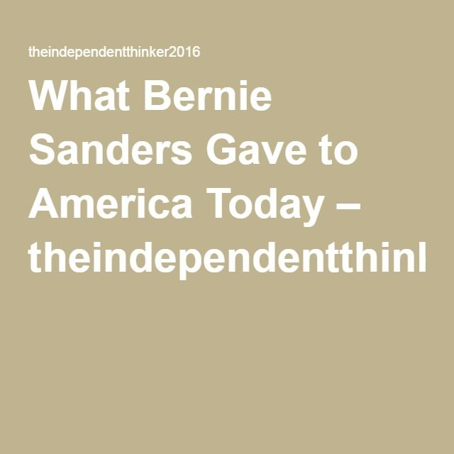 What Bernie Sanders Gave to America Today – theindependentthinker2016
