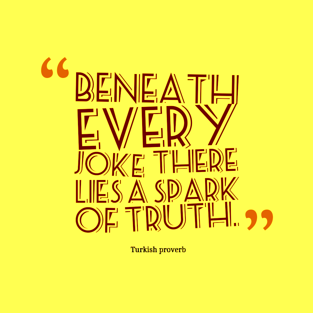 Beneath every joke there lies a spark of truth. Turkish proverb
