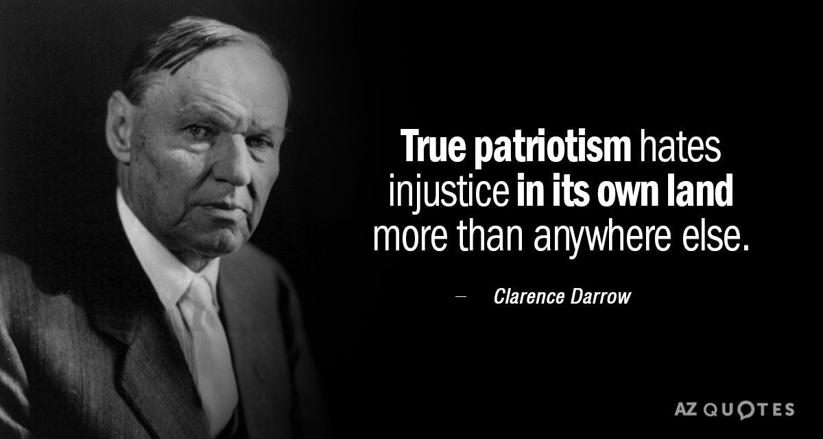 Clarence Darrow Quote True Patriotism Hates Injustice In Its Own Land More Than Anywhere Else Patriotic Quotes Wise Old Sayings Old Quotes