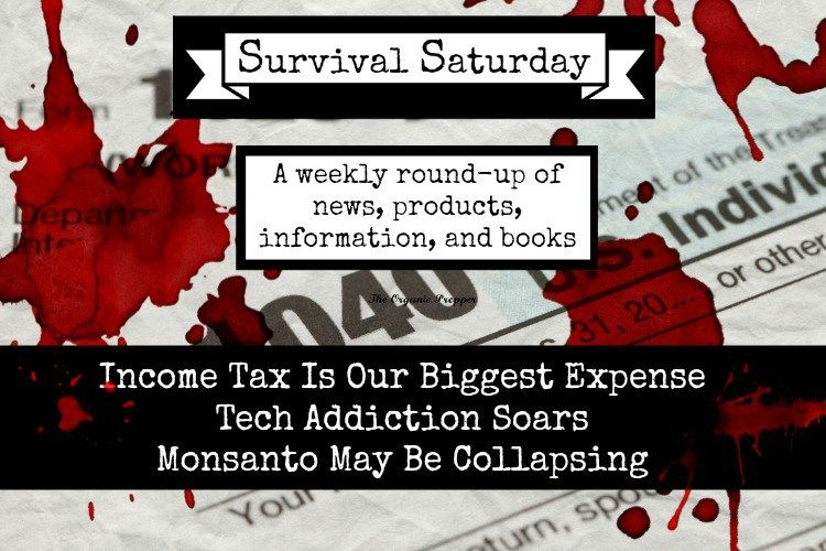 Survival Saturday: Income Tax Is Our Biggest Expense, Tech Addiction Soars, and Monsanto May Be Collapsing