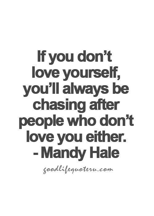 If You Don T Love Yourself You Ll Always Be Chasing After People Who Don T Love You Either Good Life Quotes Life Quotes Words