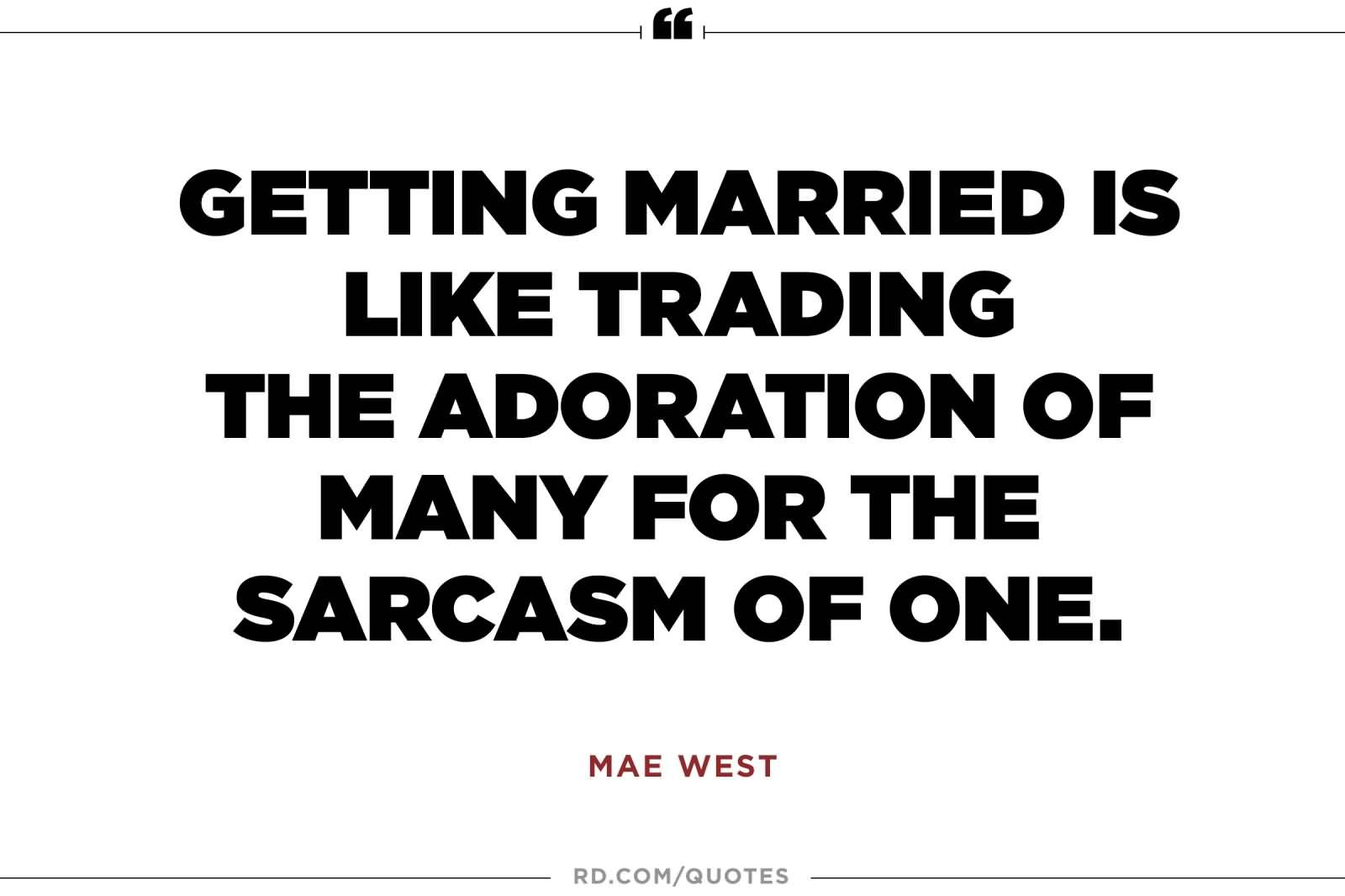 Getting Married Is Like Trading The Adoration Of Many For The Sarcasm Of One Mae West Marriage Quotes Funny Anniversary Quotes Funny Good Man Quotes