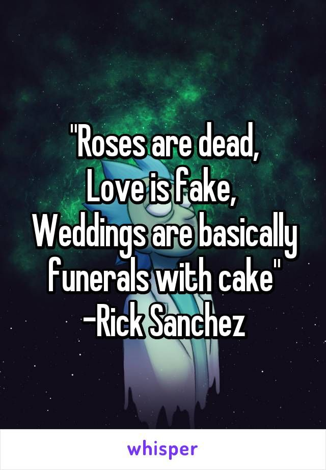 Roses Are Dead Love Is Fake Weddings Are Basically Funerals With Custom Rick Sanchez Quotes