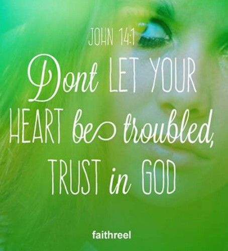 Don't let your heart be troubled, trust in God. John 14:1