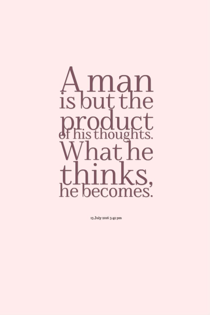 A Man Is But The Product Of His Thoughts What He Thinks He Becomes Lifequotes Quoteoftheday Inspirational Quotes Life Quotes Quote Of The Day