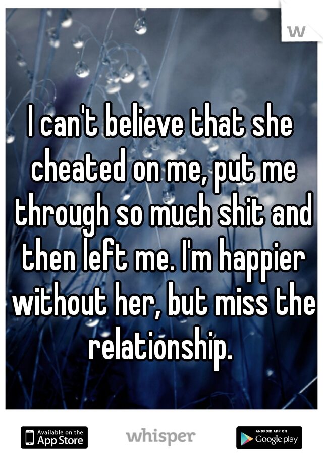 I can't believe that she cheated on me, put me through so much shit