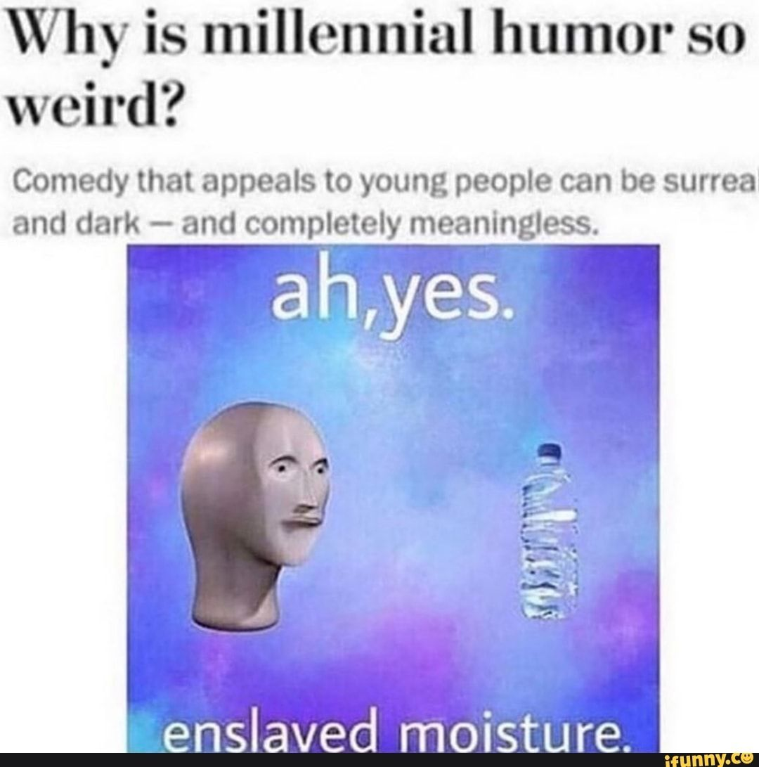 Why Is Millennial Humor So Weird Comedy That Appeals To Young People Can Be Surrea And Dark And Completely Meaninglmes Enslaved Moisture Ifunny Millennials Funny Best Funny Photos Dark Humor Jokes