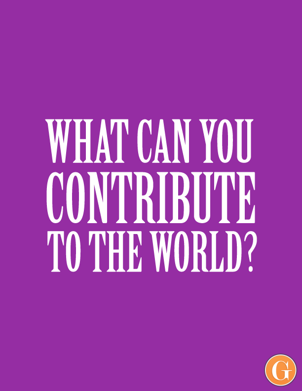What can you contribute to the world?