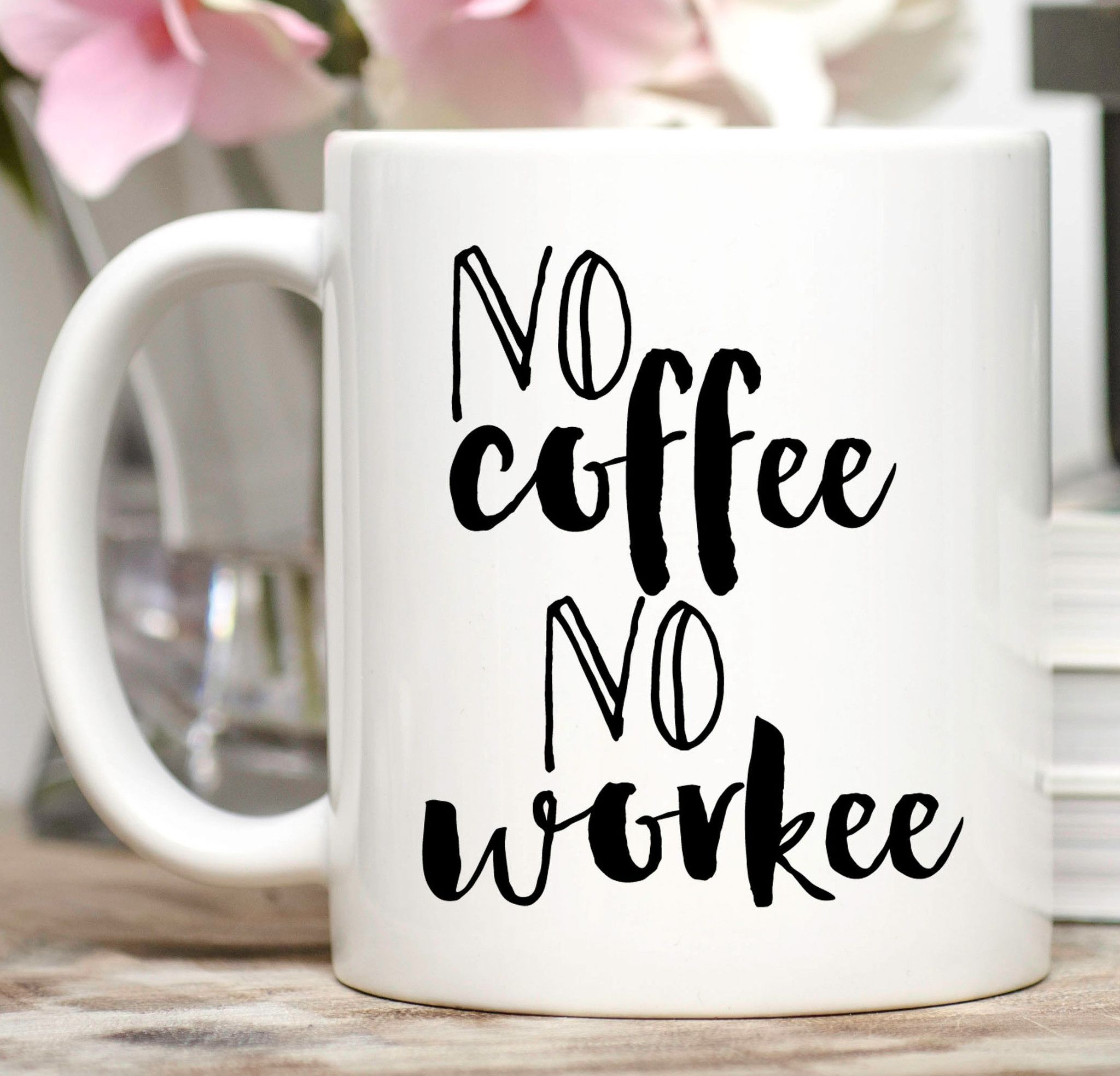 No coffee, no workee. ) Available in 11 or 15 oz