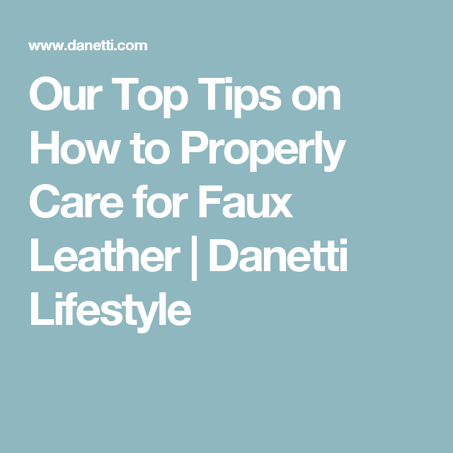 Our Top Tips on How to Properly Care for Faux Leather | Danetti Lifestyle