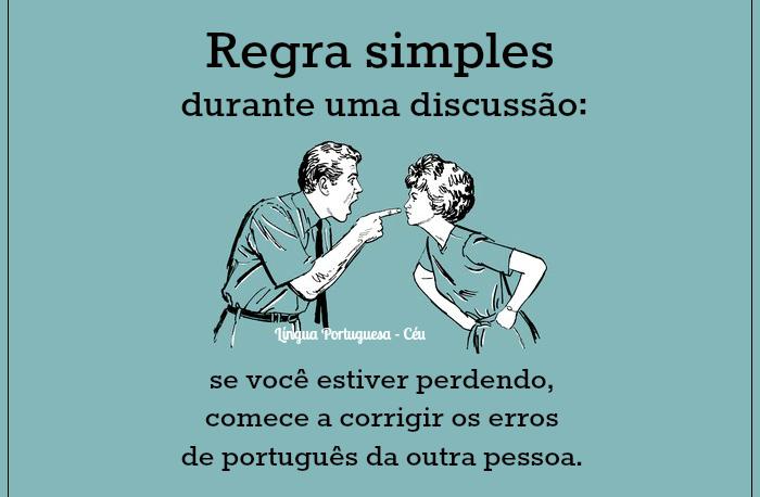 Regra simples durante uma discussão: se você estiver perdendo, comece a corrigir os erros de português da outra pessoa.