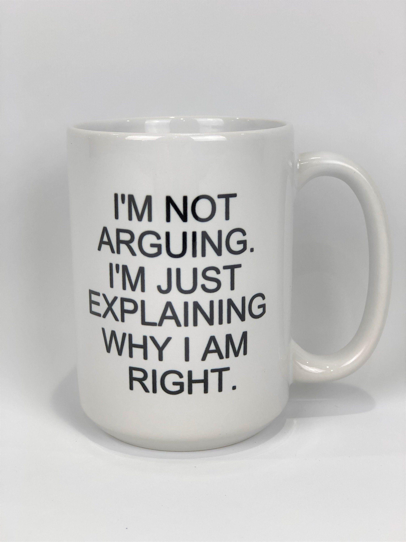 I'm not Arguing I'm just Explaining Why I'm Right // 15 oz