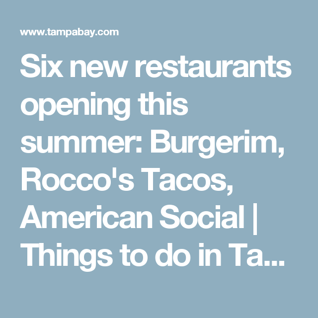 Six New Restaurants Opening This Summer Burgerim Rocco S Tacos American Social Things To Do In Tampa Bay Tampa Bay Times Rocco S Tacos Restaurant Tacos