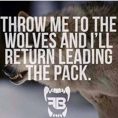 Throw me to the wolves and I'll come back leading the pack!!