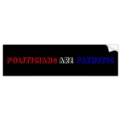 Politicians are pathetic political bumper sticker