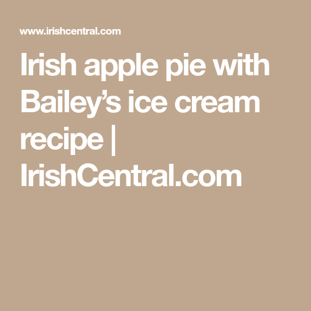 Irish apple pie with Bailey's ice cream recipe  | IrishCentral.com