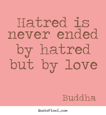 Love Quote Hatred Is Never Ended By Hatred But By Love Love Quotes Hatred Quotes