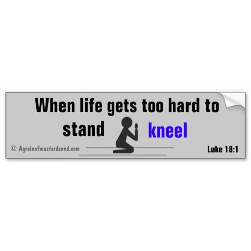 When life gets too hard to stand kneel christian quotes bumper sticker