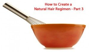 How to Create A Natural Hair Regimen – Part 3 - Natural Hair Community