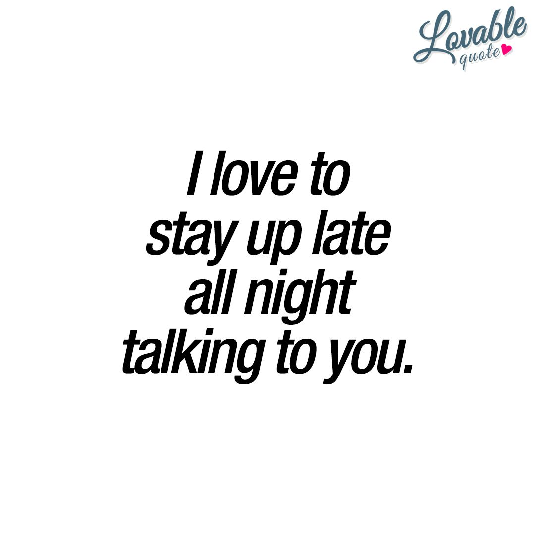 Relationship Quotes For Her I Love To Stay Up Late All Night Talking To You Withyou  Love