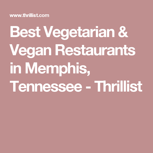 Where To Get The Best Vegetarian Meals In Memphis Best Vegetarian Restaurants Vegetarian Vegan Restaurants
