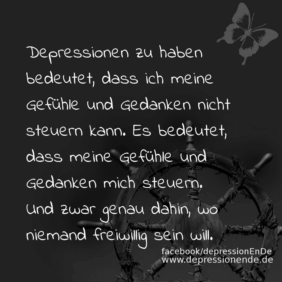 Spruchbild: Depressionen zu haben bedeutet, dass ich meine Gefühle und Gedanken nicht steuern kann. Es bedeutet, dass meine Gefühle und Gedanken mich steuern. Und zwar genau dahin, wo niemand freiwillig sein will.