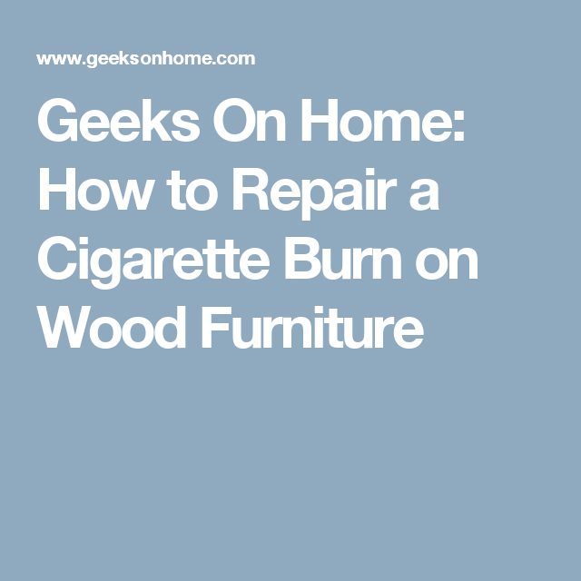 Geeks On Home: How to Repair a Cigarette Burn on Wood Furniture
