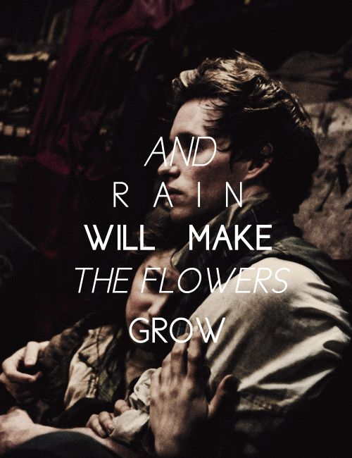 Don't you fret Monsieur Marius, I don't feel any pain. A little fall of rain can hardly hurt me now...you're here that's all I need to know. And you will keep me safe...and you will keep me close. And rain will make the flowers grow.