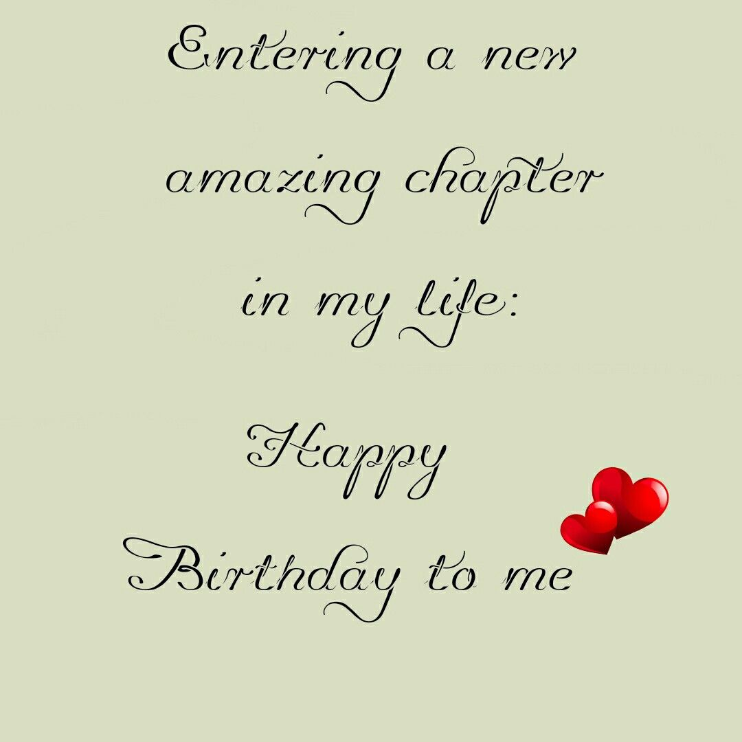 Entering A New Amazing Chapter In My Life Happy Birthday To Me Happy Birthday Wishes Quotes Happy Birthday Me Birthday Quotes For Me