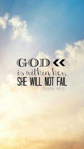 """God is within her. She will not fail."" pSALM 46:5"