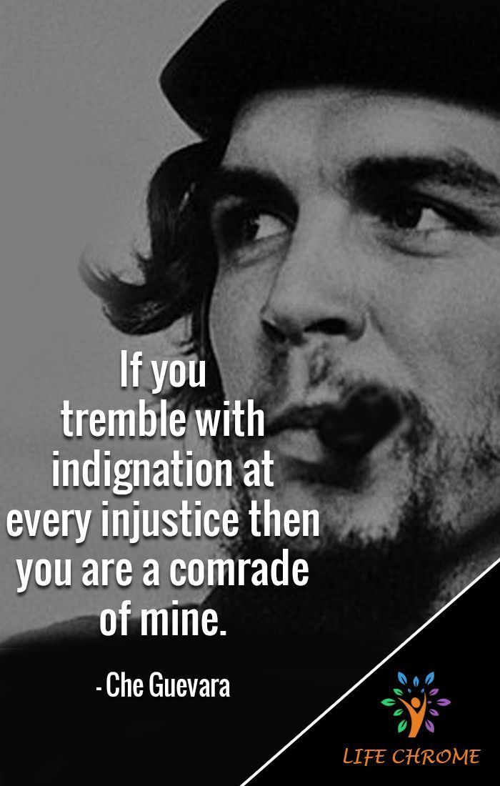"Che Guevara Quotes #cheguevara ""If you tremble with indignation at every injustice then you are a comrade of mine."" - Che Guevara  #CheGuevaraQuotes #LifeChrome #quotes #quotesdaily #quotestagram #quoteslover #motivationalquotes  #inspirationalquotes  #quotesandsaying #quotes4life  #quotestoday #cheguevara Che Guevara Quotes #cheguevara ""If you tremble with indignation at every injustice then you are a comrade of mine."" - Che Guevara  #CheGuevaraQuotes #LifeChrome #quotes #quotesdaily #q #cheguevara"