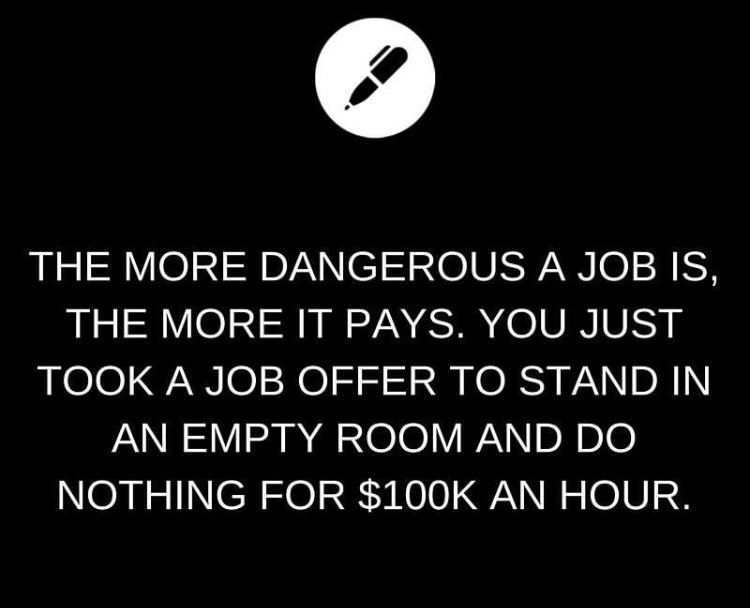 The more dangerous a job is, the more it pays You just took a job - job offer