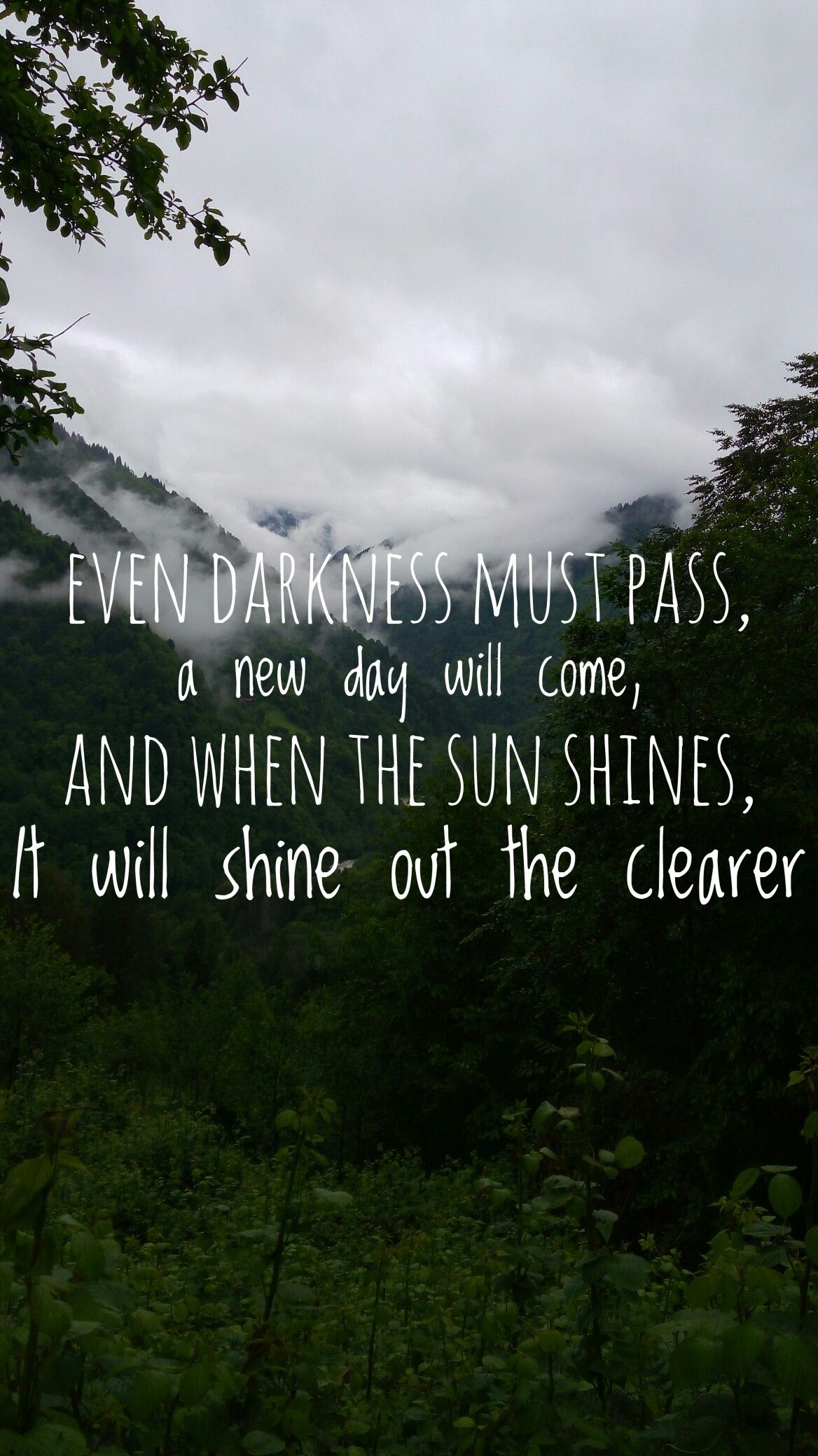 Even darkness must pass. A new day will come, and when the sun shines it will shine out the clearer