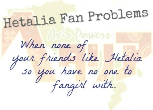 Hetalia Fan Problem #17When none of your friends like Hetalia so you have no one to fangirl with. [ Submitted by najikasun. :3]