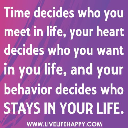 Oh so true...  Time decides who you meet in life, your heart decides who you want in you life, and your behavior decides who stays in your life. by deeplifequotes, via Flickr