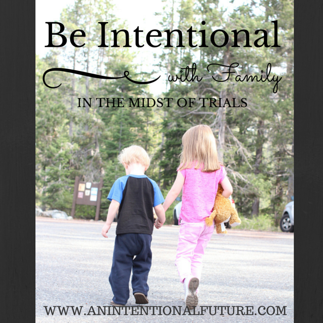 Have you ever wondered how to be intentional with family in the midst of trials? Here are some great tips!