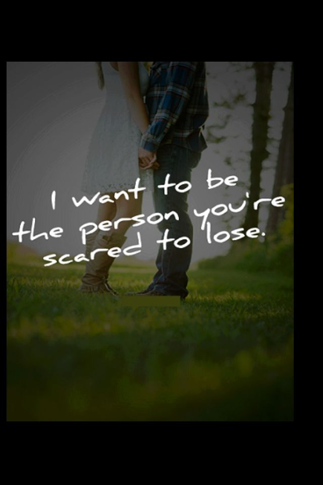 Want to be that person our scared to lose   Scared of