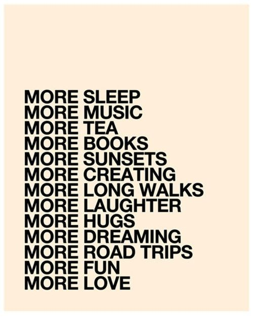 more sleep more music more tea more books more sunsets more creating more long walks more laughter more hugs more dreaming more road trips more fun more love